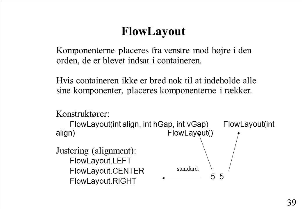 39 FlowLayout Komponenterne placeres fra venstre mod højre i den orden, de er blevet indsat i containeren.