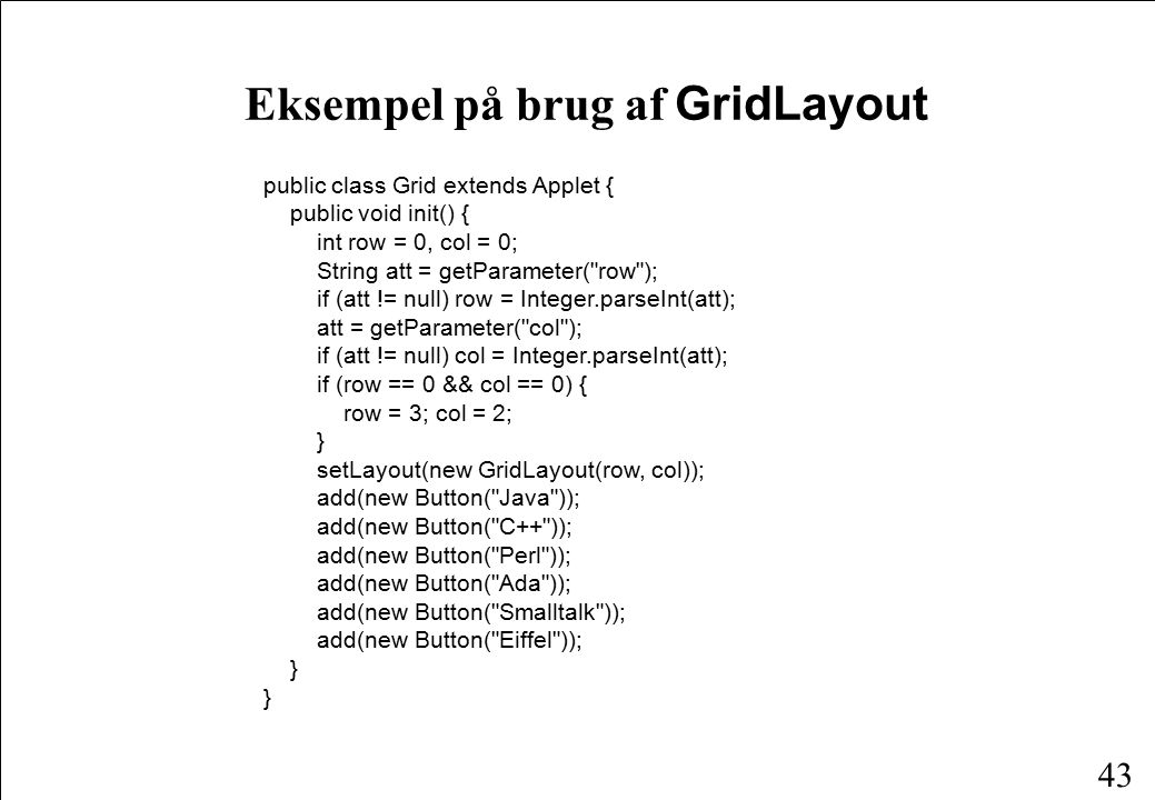43 Eksempel på brug af GridLayout public class Grid extends Applet { public void init() { int row = 0, col = 0; String att = getParameter( row ); if (att != null) row = Integer.parseInt(att); att = getParameter( col ); if (att != null) col = Integer.parseInt(att); if (row == 0 && col == 0) { row = 3; col = 2; } setLayout(new GridLayout(row, col)); add(new Button( Java )); add(new Button( C++ )); add(new Button( Perl )); add(new Button( Ada )); add(new Button( Smalltalk )); add(new Button( Eiffel )); }