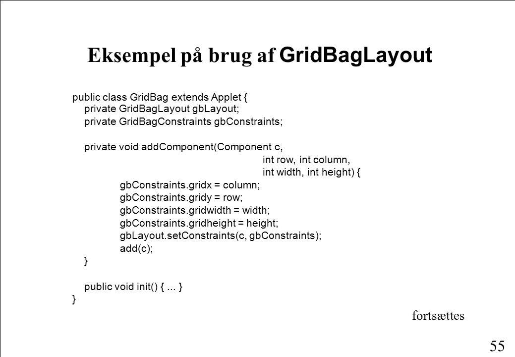 55 Eksempel på brug af GridBagLayout public class GridBag extends Applet { private GridBagLayout gbLayout; private GridBagConstraints gbConstraints; private void addComponent(Component c, int row, int column, int width, int height) { gbConstraints.gridx = column; gbConstraints.gridy = row; gbConstraints.gridwidth = width; gbConstraints.gridheight = height; gbLayout.setConstraints(c, gbConstraints); add(c); } public void init() {...