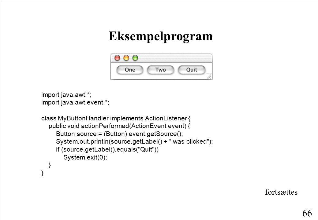 66 import java.awt.*; import java.awt.event.*; class MyButtonHandler implements ActionListener { public void actionPerformed(ActionEvent event) { Button source = (Button) event.getSource(); System.out.println(source.getLabel() + was clicked ); if (source.getLabel().equals( Quit )) System.exit(0); } Eksempelprogram fortsættes