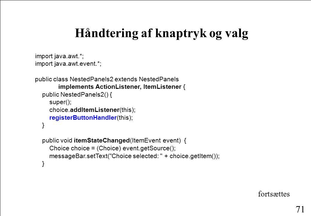 71 Håndtering af knaptryk og valg import java.awt.*; import java.awt.event.*; public class NestedPanels2 extends NestedPanels implements ActionListener, ItemListener { public NestedPanels2() { super(); choice.addItemListener(this); registerButtonHandler(this); } public void itemStateChanged(ItemEvent event) { Choice choice = (Choice) event.getSource(); messageBar.setText( Choice selected: + choice.getItem()); } fortsættes
