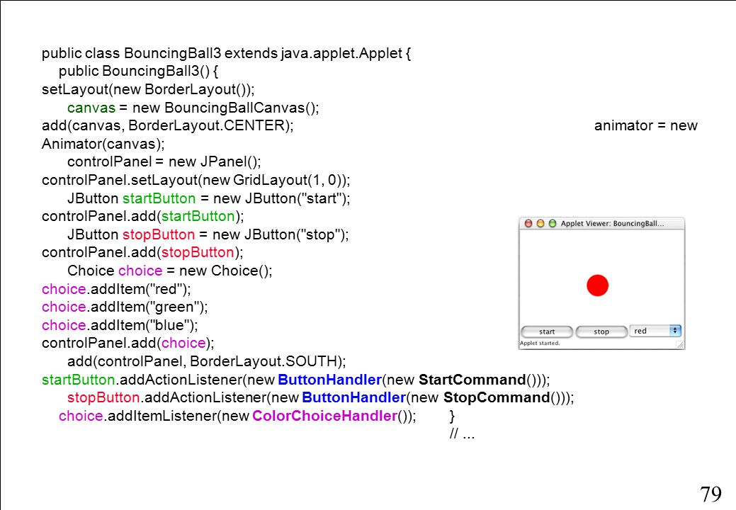 79 public class BouncingBall3 extends java.applet.Applet { public BouncingBall3() { setLayout(new BorderLayout()); canvas = new BouncingBallCanvas(); add(canvas, BorderLayout.CENTER); animator = new Animator(canvas); controlPanel = new JPanel(); controlPanel.setLayout(new GridLayout(1, 0)); JButton startButton = new JButton( start ); controlPanel.add(startButton); JButton stopButton = new JButton( stop ); controlPanel.add(stopButton); Choice choice = new Choice(); choice.addItem( red ); choice.addItem( green ); choice.addItem( blue ); controlPanel.add(choice); add(controlPanel, BorderLayout.SOUTH); startButton.addActionListener(new ButtonHandler(new StartCommand())); stopButton.addActionListener(new ButtonHandler(new StopCommand())); choice.addItemListener(new ColorChoiceHandler());} //...