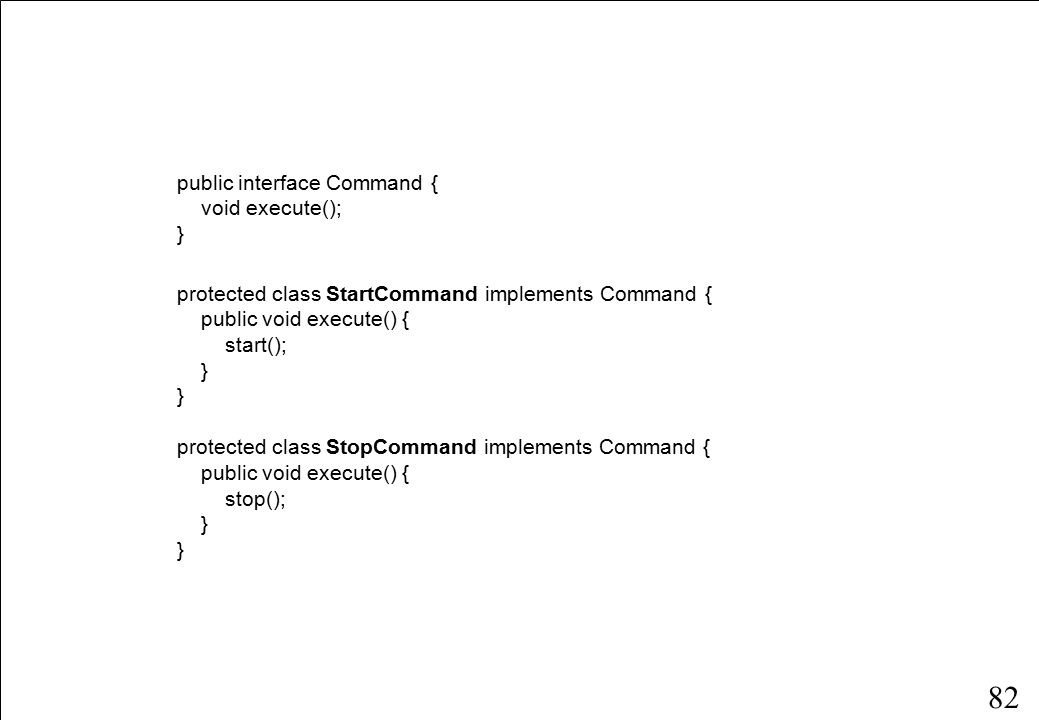 82 public interface Command { void execute(); } protected class StartCommand implements Command { public void execute() { start(); } protected class StopCommand implements Command { public void execute() { stop(); }