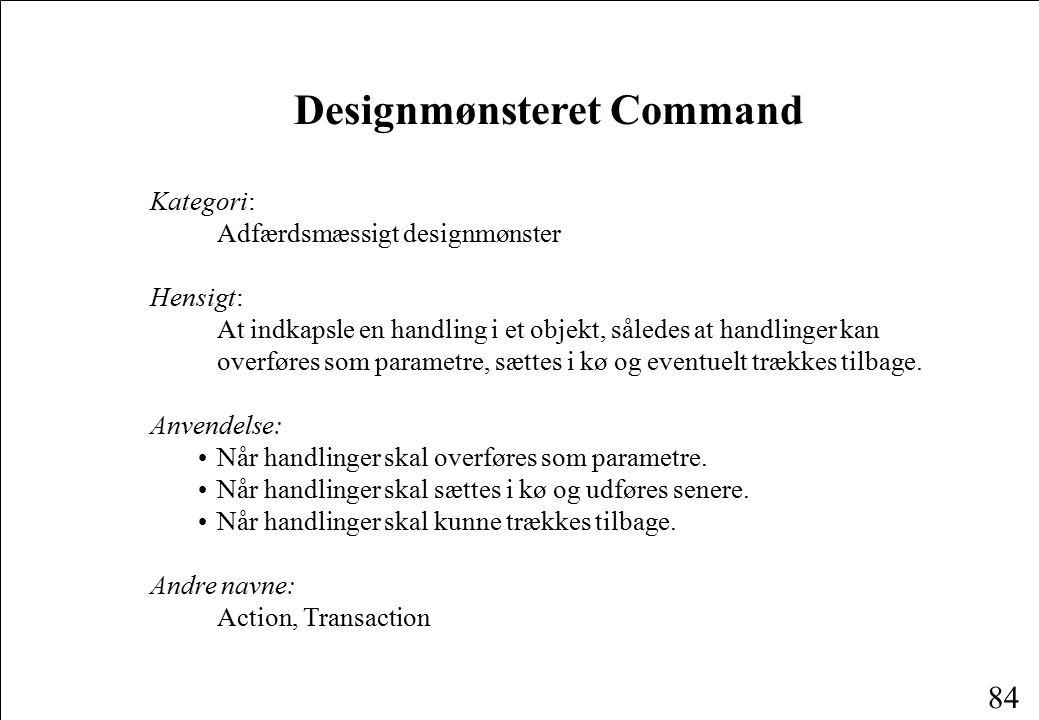84 Designmønsteret Command Kategori: Adfærdsmæssigt designmønster Hensigt: At indkapsle en handling i et objekt, således at handlinger kan overføres som parametre, sættes i kø og eventuelt trækkes tilbage.