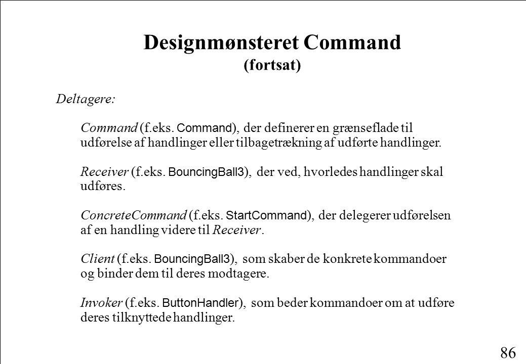86 Designmønsteret Command (fortsat) Deltagere: Command (f.eks.