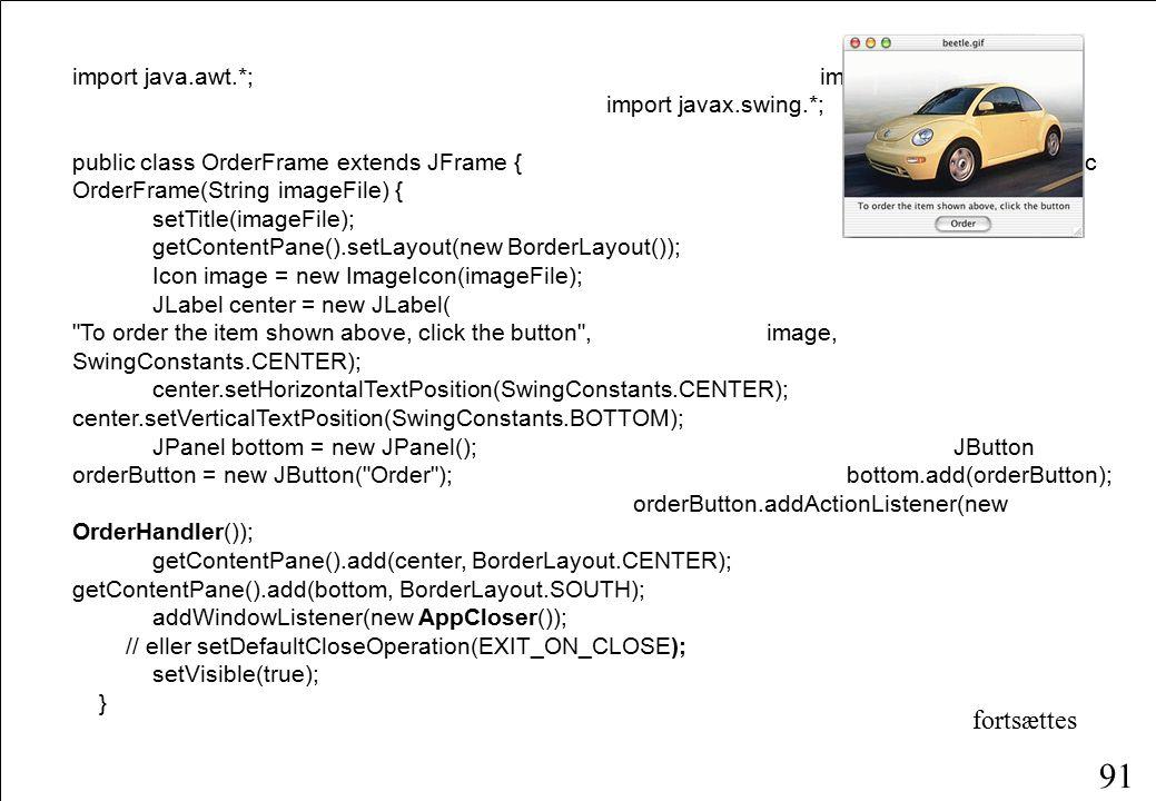 91 import java.awt.*; import java.awt.event.*; import javax.swing.*; public class OrderFrame extends JFrame {public OrderFrame(String imageFile) { setTitle(imageFile); getContentPane().setLayout(new BorderLayout()); Icon image = new ImageIcon(imageFile); JLabel center = new JLabel( To order the item shown above, click the button , image, SwingConstants.CENTER); center.setHorizontalTextPosition(SwingConstants.CENTER); center.setVerticalTextPosition(SwingConstants.BOTTOM); JPanel bottom = new JPanel(); JButton orderButton = new JButton( Order ); bottom.add(orderButton); orderButton.addActionListener(new OrderHandler()); getContentPane().add(center, BorderLayout.CENTER); getContentPane().add(bottom, BorderLayout.SOUTH); addWindowListener(new AppCloser()); // eller setDefaultCloseOperation(EXIT_ON_CLOSE); setVisible(true); } fortsættes