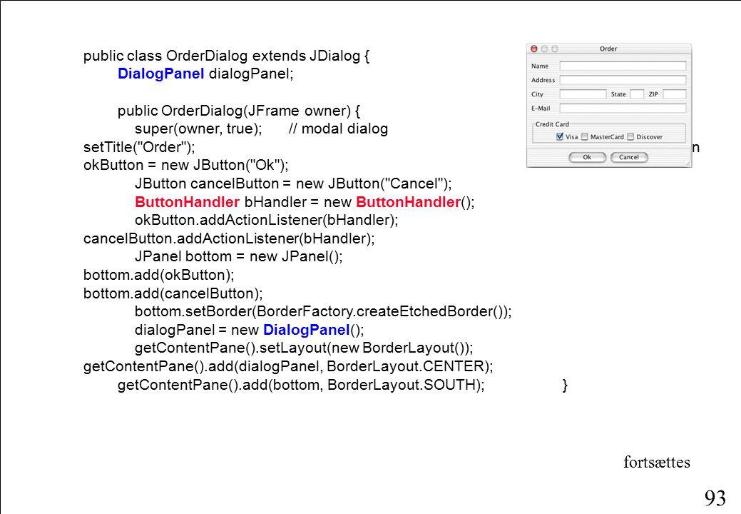 93 public class OrderDialog extends JDialog { DialogPanel dialogPanel; public OrderDialog(JFrame owner) { super(owner, true);// modal dialog setTitle( Order ); JButton okButton = new JButton( Ok ); JButton cancelButton = new JButton( Cancel ); ButtonHandler bHandler = new ButtonHandler(); okButton.addActionListener(bHandler); cancelButton.addActionListener(bHandler); JPanel bottom = new JPanel(); bottom.add(okButton); bottom.add(cancelButton); bottom.setBorder(BorderFactory.createEtchedBorder()); dialogPanel = new DialogPanel(); getContentPane().setLayout(new BorderLayout()); getContentPane().add(dialogPanel, BorderLayout.CENTER); getContentPane().add(bottom, BorderLayout.SOUTH); } fortsættes