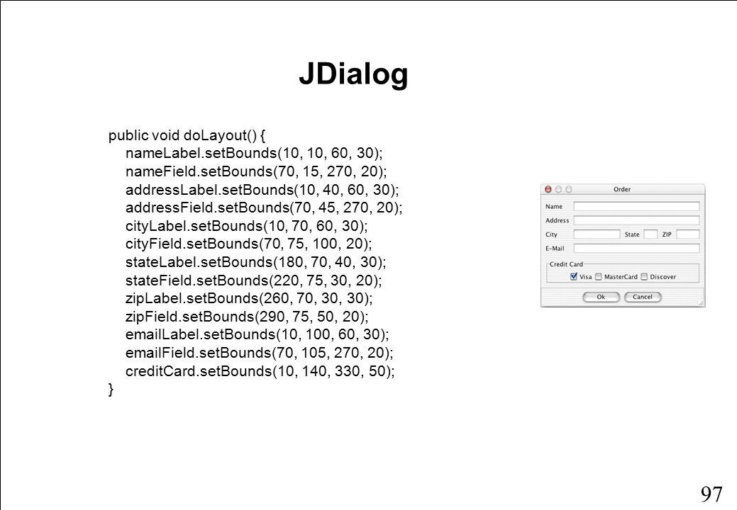 97 public void doLayout() { nameLabel.setBounds(10, 10, 60, 30); nameField.setBounds(70, 15, 270, 20); addressLabel.setBounds(10, 40, 60, 30); addressField.setBounds(70, 45, 270, 20); cityLabel.setBounds(10, 70, 60, 30); cityField.setBounds(70, 75, 100, 20); stateLabel.setBounds(180, 70, 40, 30); stateField.setBounds(220, 75, 30, 20); zipLabel.setBounds(260, 70, 30, 30); zipField.setBounds(290, 75, 50, 20); emailLabel.setBounds(10, 100, 60, 30); emailField.setBounds(70, 105, 270, 20); creditCard.setBounds(10, 140, 330, 50); } JDialog