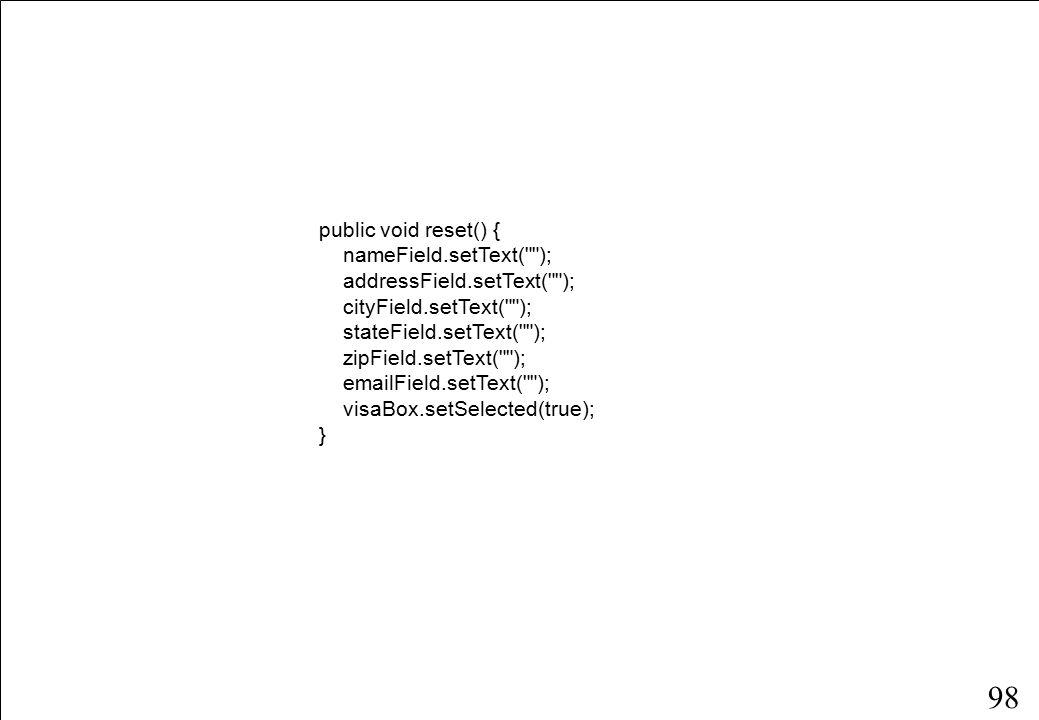 98 public void reset() { nameField.setText( ); addressField.setText( ); cityField.setText( ); stateField.setText( ); zipField.setText( ); emailField.setText( ); visaBox.setSelected(true); }