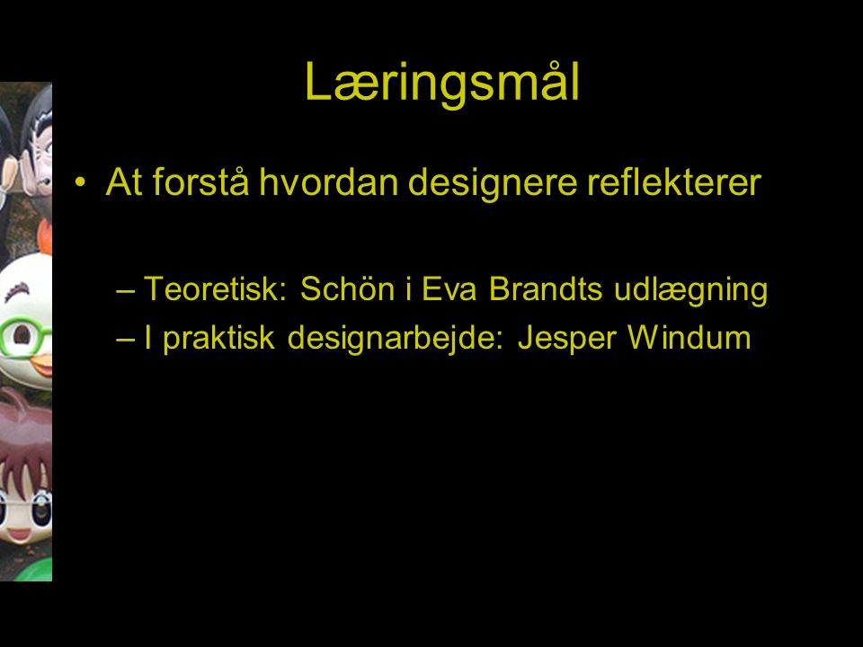 Læringsmål At forstå hvordan designere reflekterer –Teoretisk: Schön i Eva Brandts udlægning –I praktisk designarbejde: Jesper Windum