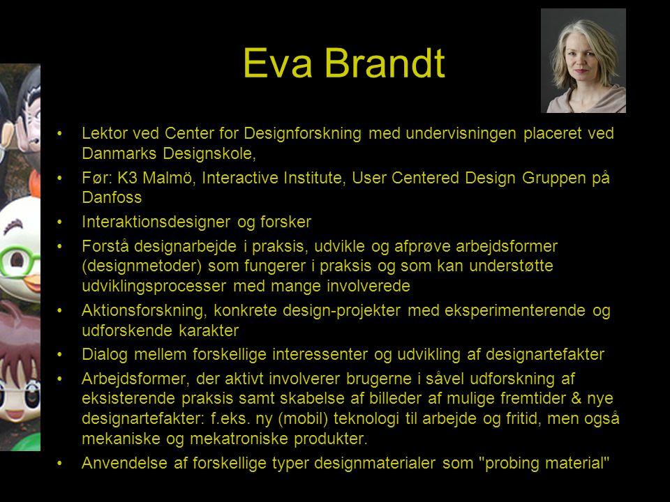 Eva Brandt Lektor ved Center for Designforskning med undervisningen placeret ved Danmarks Designskole, Før: K3 Malmö, Interactive Institute, User Centered Design Gruppen på Danfoss Interaktionsdesigner og forsker Forstå designarbejde i praksis, udvikle og afprøve arbejdsformer (designmetoder) som fungerer i praksis og som kan understøtte udviklingsprocesser med mange involverede Aktionsforskning, konkrete design-projekter med eksperimenterende og udforskende karakter Dialog mellem forskellige interessenter og udvikling af designartefakter Arbejdsformer, der aktivt involverer brugerne i såvel udforskning af eksisterende praksis samt skabelse af billeder af mulige fremtider & nye designartefakter: f.eks.