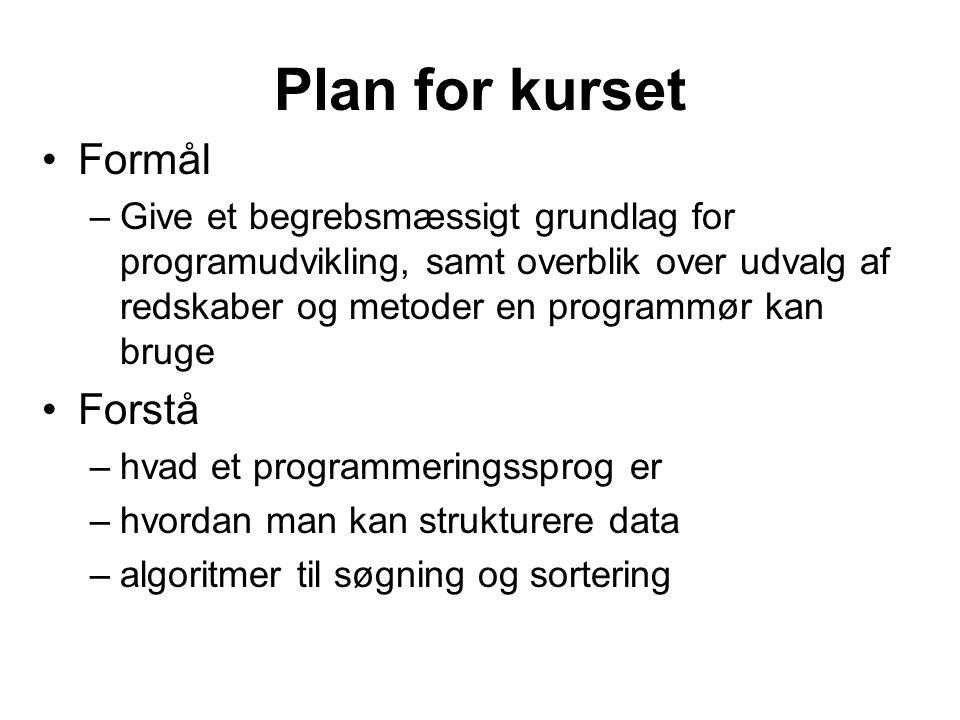 Plan for kurset Formål –Give et begrebsmæssigt grundlag for programudvikling, samt overblik over udvalg af redskaber og metoder en programmør kan bruge Forstå –hvad et programmeringssprog er –hvordan man kan strukturere data –algoritmer til søgning og sortering