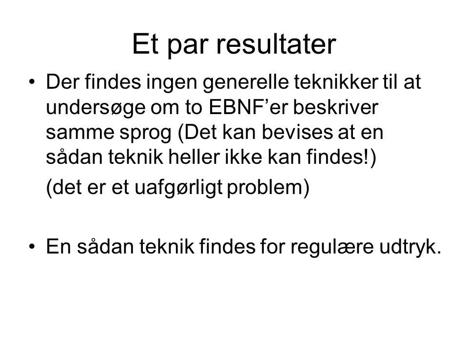Et par resultater Der findes ingen generelle teknikker til at undersøge om to EBNF'er beskriver samme sprog (Det kan bevises at en sådan teknik heller ikke kan findes!) (det er et uafgørligt problem) En sådan teknik findes for regulære udtryk.