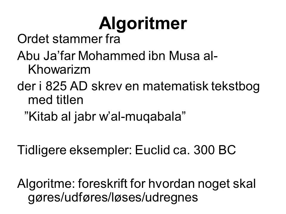Algoritmer Ordet stammer fra Abu Ja'far Mohammed ibn Musa al- Khowarizm der i 825 AD skrev en matematisk tekstbog med titlen Kitab al jabr w'al-muqabala Tidligere eksempler: Euclid ca.