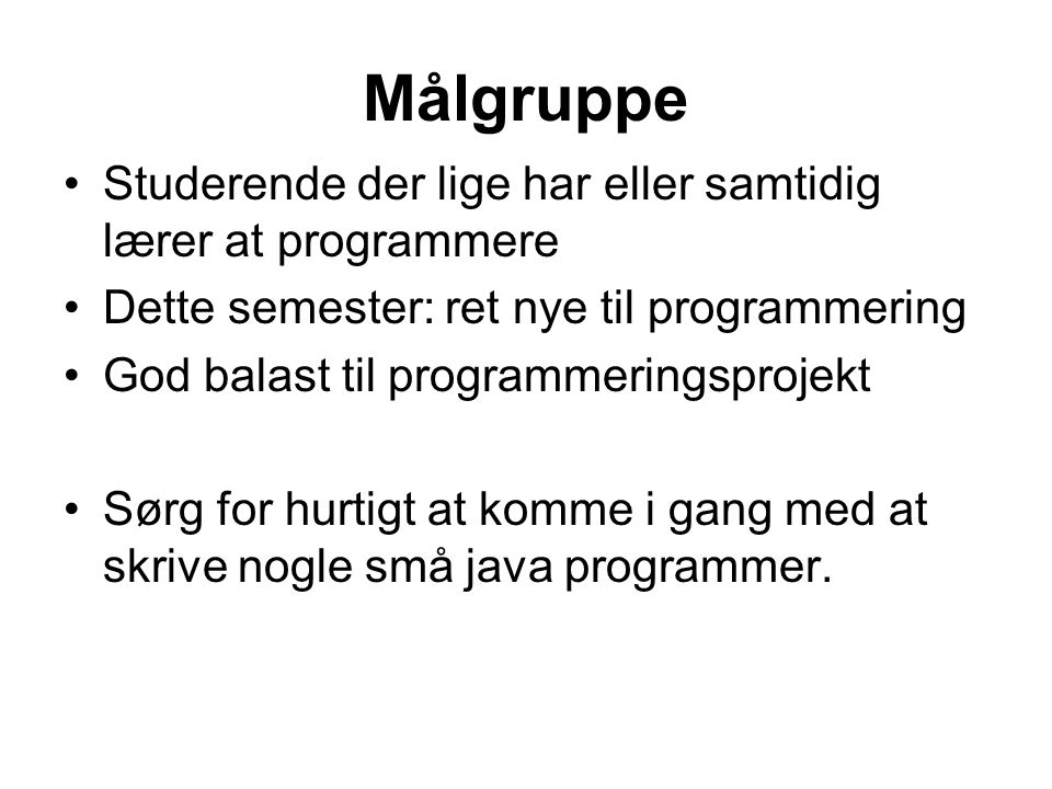Målgruppe Studerende der lige har eller samtidig lærer at programmere Dette semester: ret nye til programmering God balast til programmeringsprojekt Sørg for hurtigt at komme i gang med at skrive nogle små java programmer.