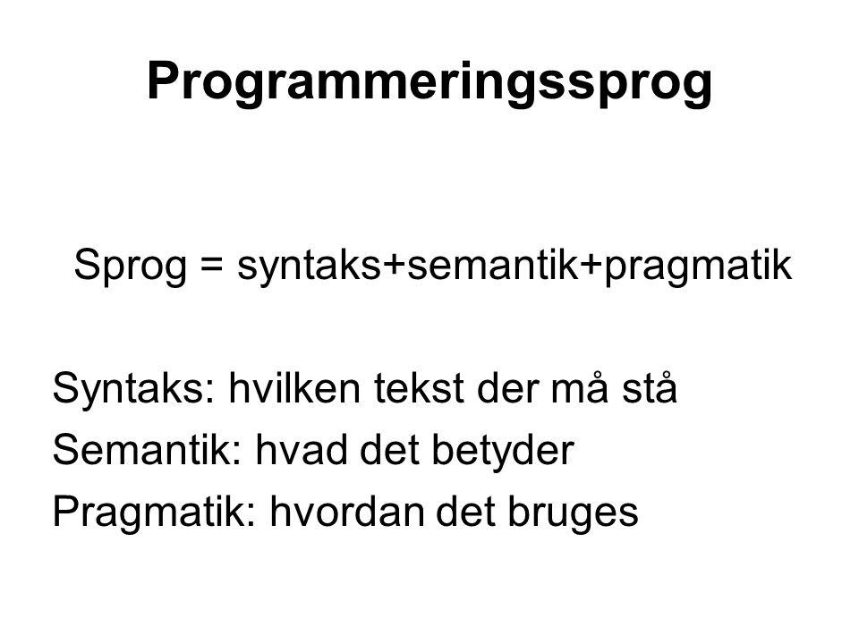 Programmeringssprog Sprog = syntaks+semantik+pragmatik Syntaks: hvilken tekst der må stå Semantik: hvad det betyder Pragmatik: hvordan det bruges