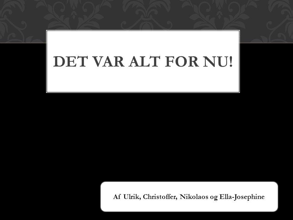 DET VAR ALT FOR NU! Af Ulrik, Christoffer, Nikolaos og Ella-Josephine