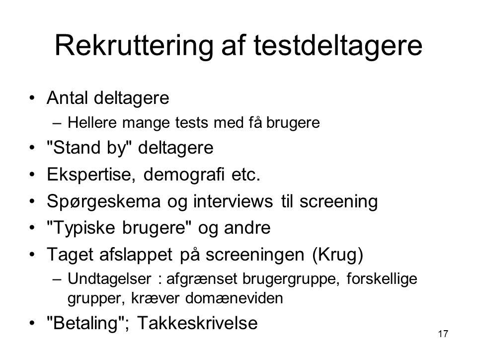 17 Rekruttering af testdeltagere Antal deltagere –Hellere mange tests med få brugere Stand by deltagere Ekspertise, demografi etc.