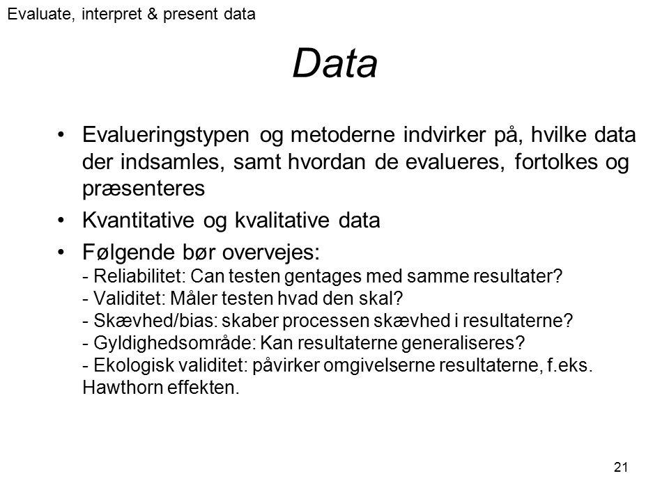 21 Data Evalueringstypen og metoderne indvirker på, hvilke data der indsamles, samt hvordan de evalueres, fortolkes og præsenteres Kvantitative og kvalitative data Følgende bør overvejes: - Reliabilitet: Can testen gentages med samme resultater.