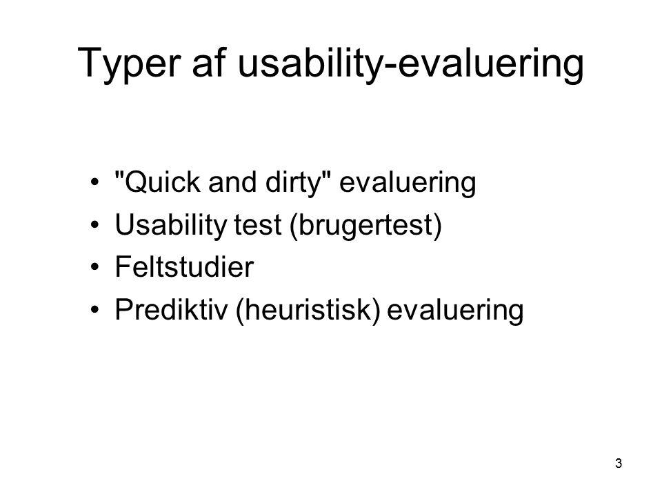 3 Typer af usability-evaluering Quick and dirty evaluering Usability test (brugertest) Feltstudier Prediktiv (heuristisk) evaluering