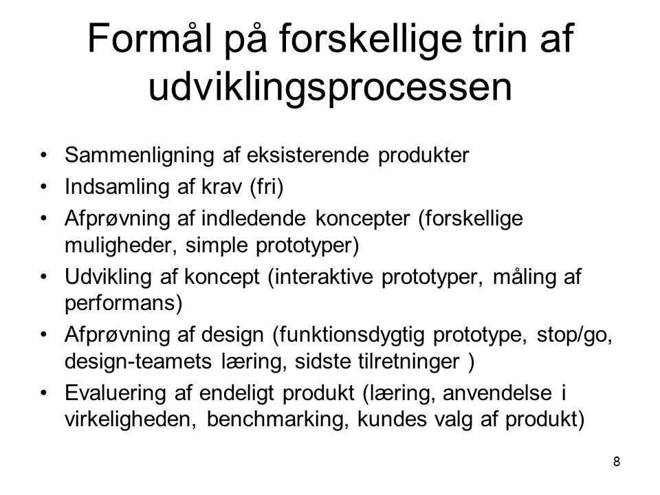 8 Formål på forskellige trin af udviklingsprocessen Sammenligning af eksisterende produkter Indsamling af krav (fri) Afprøvning af indledende koncepter (forskellige muligheder, simple prototyper) Udvikling af koncept (interaktive prototyper, måling af performans) Afprøvning af design (funktionsdygtig prototype, stop/go, design-teamets læring, sidste tilretninger ) Evaluering af endeligt produkt (læring, anvendelse i virkeligheden, benchmarking, kundes valg af produkt)
