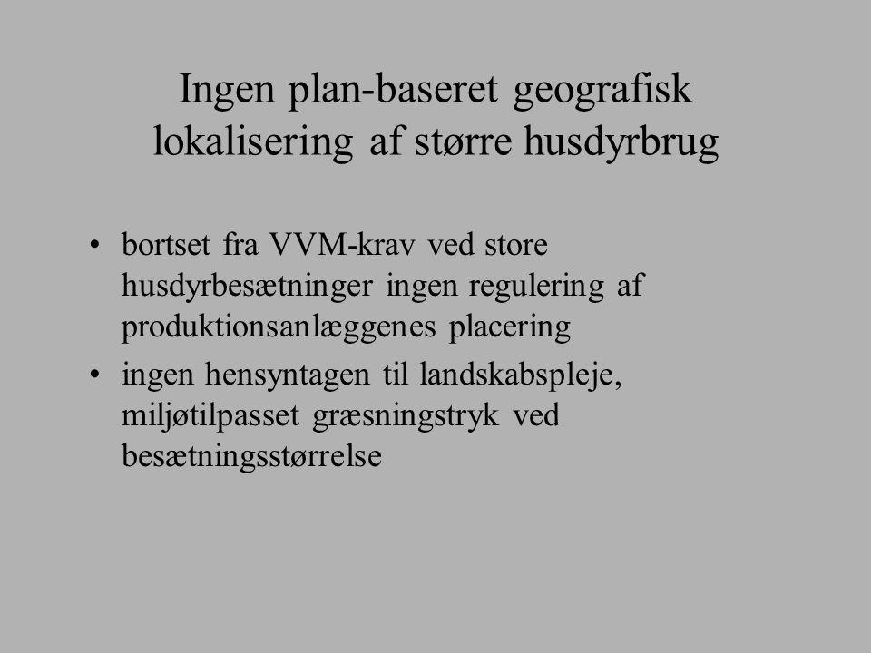 Ingen plan-baseret geografisk lokalisering af større husdyrbrug bortset fra VVM-krav ved store husdyrbesætninger ingen regulering af produktionsanlæggenes placering ingen hensyntagen til landskabspleje, miljøtilpasset græsningstryk ved besætningsstørrelse