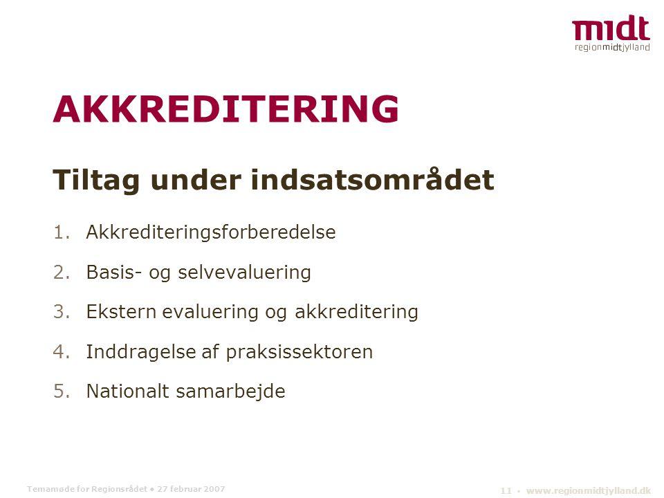 Temamøde for Regionsrådet 27 februar 2007 11 ▪ www.regionmidtjylland.dk AKKREDITERING Tiltag under indsatsområdet 1.Akkrediteringsforberedelse 2.Basis- og selvevaluering 3.Ekstern evaluering og akkreditering 4.Inddragelse af praksissektoren 5.Nationalt samarbejde