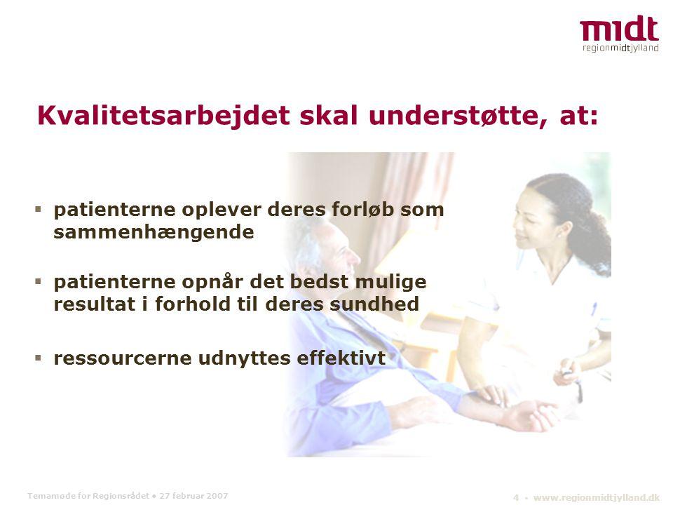 Temamøde for Regionsrådet 27 februar 2007 4 ▪ www.regionmidtjylland.dk  patienterne oplever deres forløb som sammenhængende  patienterne opnår det bedst mulige resultat i forhold til deres sundhed  ressourcerne udnyttes effektivt Kvalitetsarbejdet skal understøtte, at: