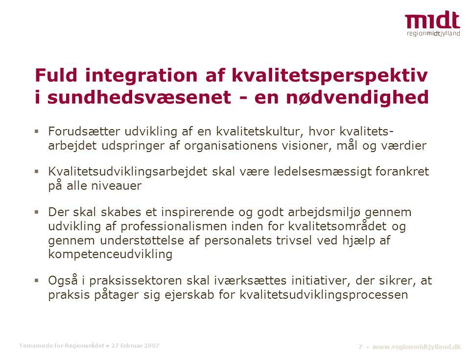 Temamøde for Regionsrådet 27 februar 2007 7 ▪ www.regionmidtjylland.dk Fuld integration af kvalitetsperspektiv i sundhedsvæsenet - en nødvendighed  Forudsætter udvikling af en kvalitetskultur, hvor kvalitets- arbejdet udspringer af organisationens visioner, mål og værdier  Kvalitetsudviklingsarbejdet skal være ledelsesmæssigt forankret på alle niveauer  Der skal skabes et inspirerende og godt arbejdsmiljø gennem udvikling af professionalismen inden for kvalitetsområdet og gennem understøttelse af personalets trivsel ved hjælp af kompetenceudvikling  Også i praksissektoren skal iværksættes initiativer, der sikrer, at praksis påtager sig ejerskab for kvalitetsudviklingsprocessen