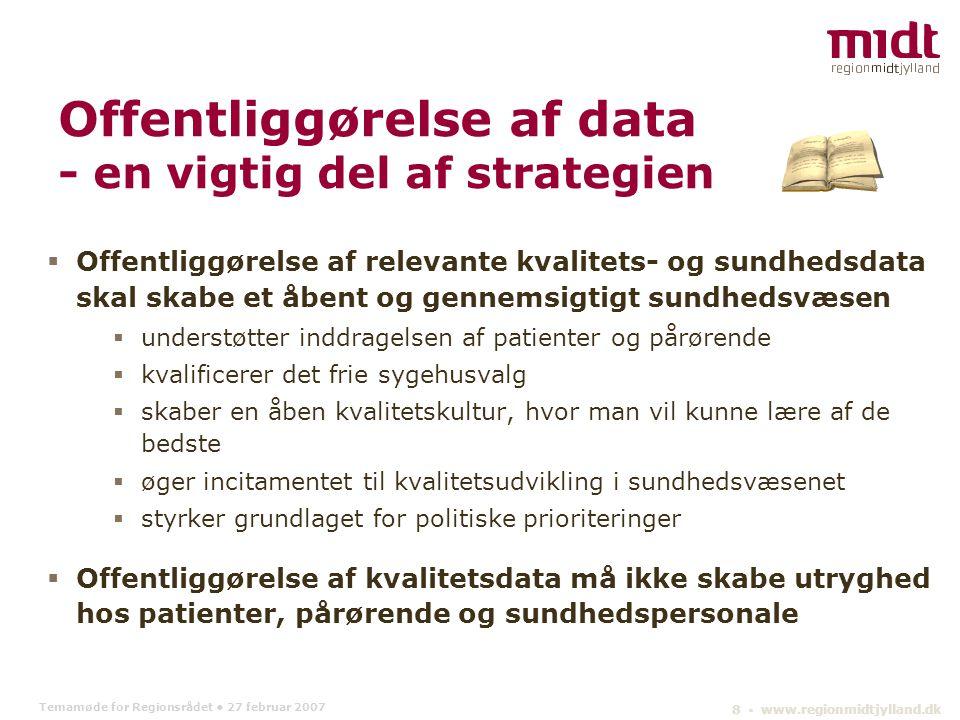 Temamøde for Regionsrådet 27 februar 2007 8 ▪ www.regionmidtjylland.dk Offentliggørelse af data - en vigtig del af strategien  Offentliggørelse af relevante kvalitets- og sundhedsdata skal skabe et åbent og gennemsigtigt sundhedsvæsen  understøtter inddragelsen af patienter og pårørende  kvalificerer det frie sygehusvalg  skaber en åben kvalitetskultur, hvor man vil kunne lære af de bedste  øger incitamentet til kvalitetsudvikling i sundhedsvæsenet  styrker grundlaget for politiske prioriteringer  Offentliggørelse af kvalitetsdata må ikke skabe utryghed hos patienter, pårørende og sundhedspersonale