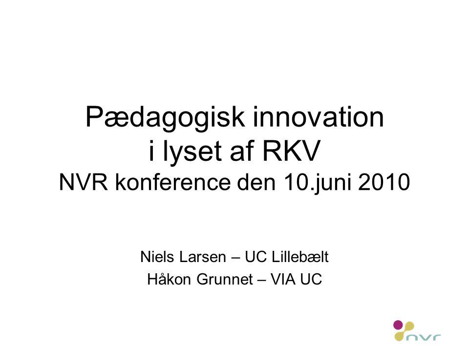 Pædagogisk innovation i lyset af RKV NVR konference den 10.juni 2010 Niels Larsen – UC Lillebælt Håkon Grunnet – VIA UC