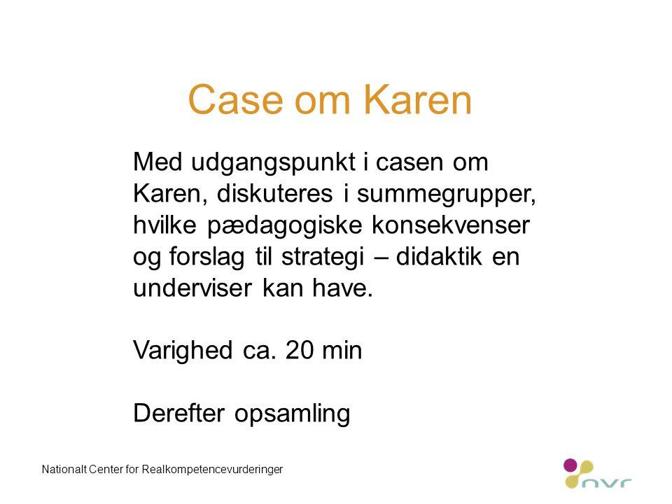 Case om Karen Nationalt Center for Realkompetencevurderinger Med udgangspunkt i casen om Karen, diskuteres i summegrupper, hvilke pædagogiske konsekvenser og forslag til strategi – didaktik en underviser kan have.