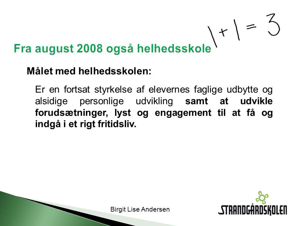 Birgit Lise Andersen Fra august 2008 også helhedsskole Målet med helhedsskolen: Er en fortsat styrkelse af elevernes faglige udbytte og alsidige personlige udvikling samt at udvikle forudsætninger, lyst og engagement til at få og indgå i et rigt fritidsliv.