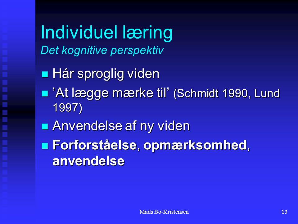 Mads Bo-Kristensen13 Individuel læring Det kognitive perspektiv Hár sproglig viden Hár sproglig viden 'At lægge mærke til' (Schmidt 1990, Lund 1997) 'At lægge mærke til' (Schmidt 1990, Lund 1997) Anvendelse af ny viden Anvendelse af ny viden Forforståelse, opmærksomhed, anvendelse Forforståelse, opmærksomhed, anvendelse