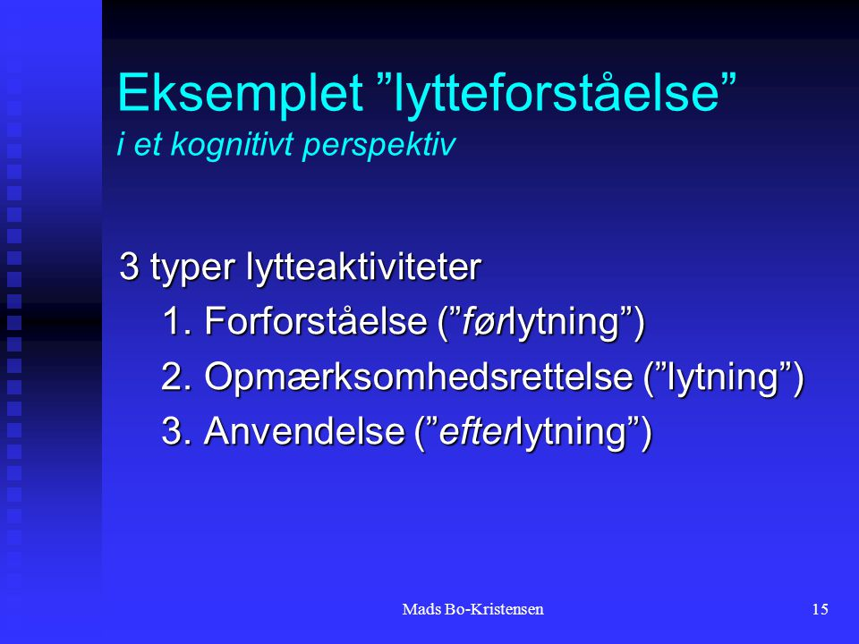 Mads Bo-Kristensen15 Eksemplet lytteforståelse i et kognitivt perspektiv 3 typer lytteaktiviteter 1.