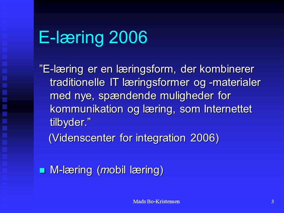 Mads Bo-Kristensen3 E-læring 2006 E-læring er en læringsform, der kombinerer traditionelle IT læringsformer og -materialer med nye, spændende muligheder for kommunikation og læring, som Internettet tilbyder. (Videnscenter for integration 2006) (Videnscenter for integration 2006) M-læring (mobil læring) M-læring (mobil læring)