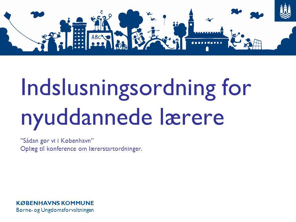 KØBENHAVNS KOMMUNE Børne- og Ungdomsforvaltningen Indslusningsordning for nyuddannede lærere Sådan gør vi i København Oplæg til konference om lærerstartordninger.