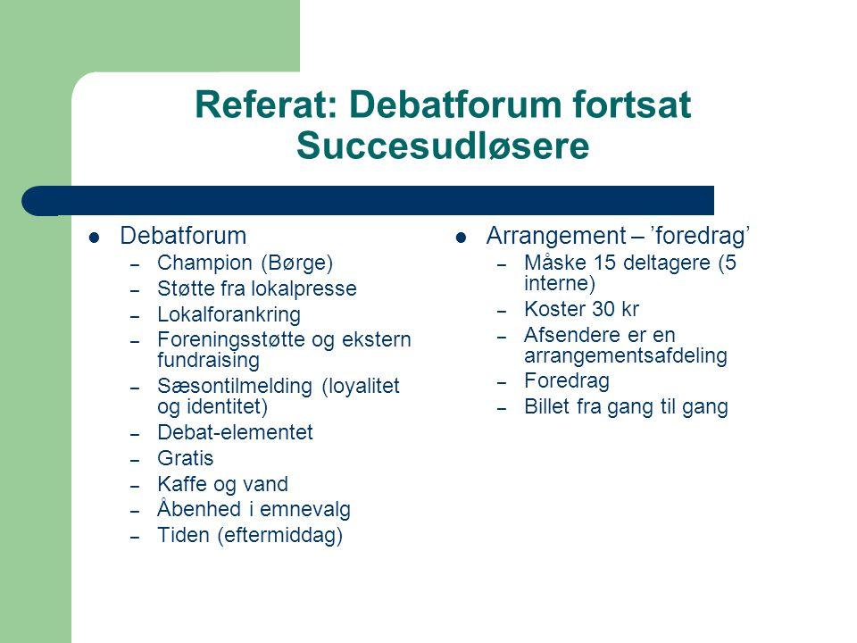 Referat: Debatforum fortsat Succesudløsere Debatforum – Champion (Børge) – Støtte fra lokalpresse – Lokalforankring – Foreningsstøtte og ekstern fundraising – Sæsontilmelding (loyalitet og identitet) – Debat-elementet – Gratis – Kaffe og vand – Åbenhed i emnevalg – Tiden (eftermiddag) Arrangement – 'foredrag' – Måske 15 deltagere (5 interne) – Koster 30 kr – Afsendere er en arrangementsafdeling – Foredrag – Billet fra gang til gang