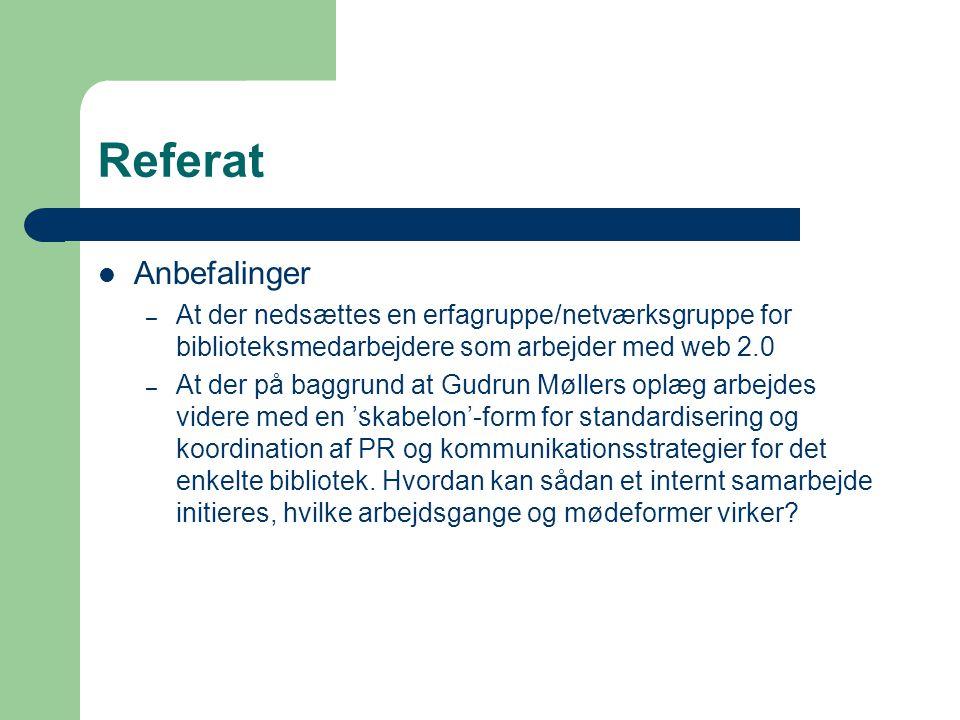 Referat Anbefalinger – At der nedsættes en erfagruppe/netværksgruppe for biblioteksmedarbejdere som arbejder med web 2.0 – At der på baggrund at Gudrun Møllers oplæg arbejdes videre med en 'skabelon'-form for standardisering og koordination af PR og kommunikationsstrategier for det enkelte bibliotek.