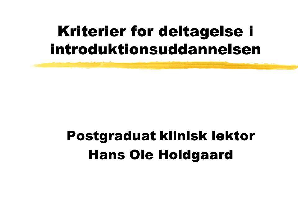 Kriterier for deltagelse i introduktionsuddannelsen Postgraduat klinisk lektor Hans Ole Holdgaard