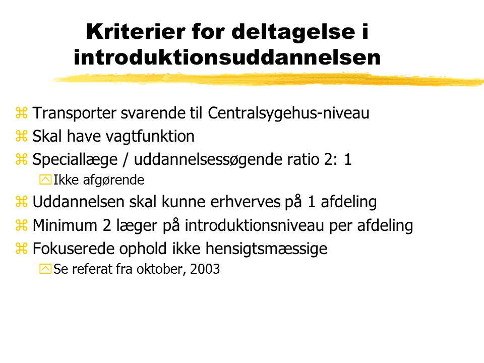 Kriterier for deltagelse i introduktionsuddannelsen zTransporter svarende til Centralsygehus-niveau zSkal have vagtfunktion zSpeciallæge / uddannelsessøgende ratio 2: 1 yIkke afgørende zUddannelsen skal kunne erhverves på 1 afdeling zMinimum 2 læger på introduktionsniveau per afdeling zFokuserede ophold ikke hensigtsmæssige ySe referat fra oktober, 2003