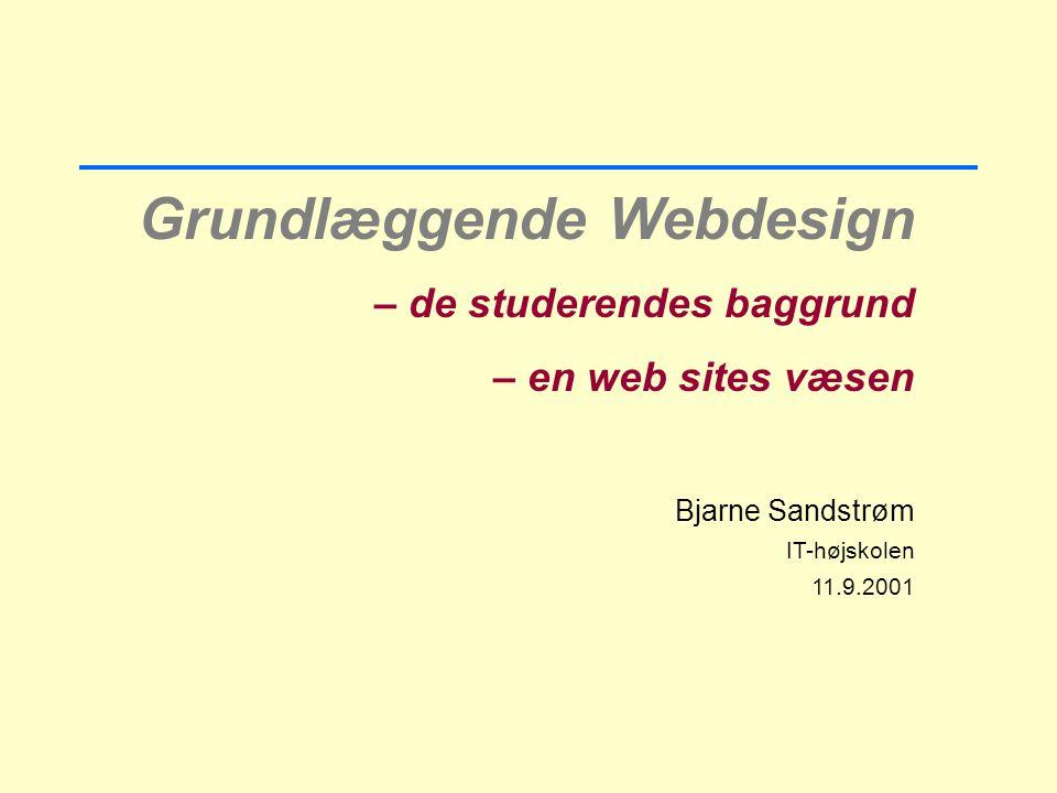 Grundlæggende Webdesign – de studerendes baggrund – en web sites væsen Bjarne Sandstrøm IT-højskolen 11.9.2001