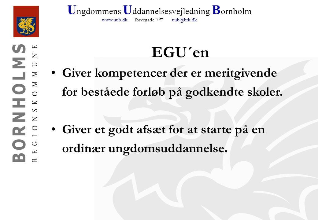 U ngdommens U ddannelsesvejledning B ornholm www.uub.dk Torvegade 7 1tv uub@brk.dk EGU´en Giver kompetencer der er meritgivende for beståede forløb på godkendte skoler.