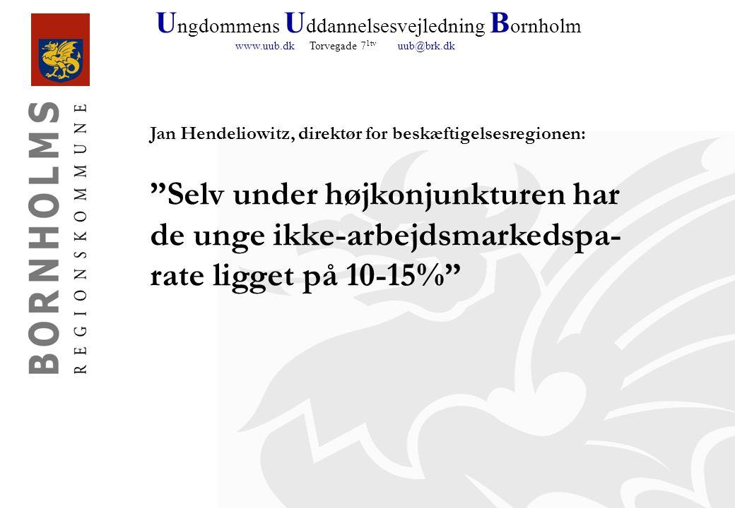 U ngdommens U ddannelsesvejledning B ornholm www.uub.dk Torvegade 7 1tv uub@brk.dk Jan Hendeliowitz, direktør for beskæftigelsesregionen: Selv under højkonjunkturen har de unge ikke-arbejdsmarkedspa- rate ligget på 10-15%