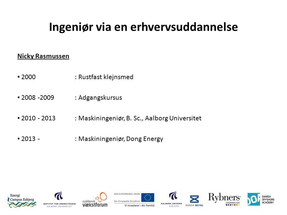 Ingeniør via en erhvervsuddannelse Nicky Rasmussen 2000: Rustfast klejnsmed 2008 -2009: Adgangskursus 2010 - 2013: Maskiningeniør, B.