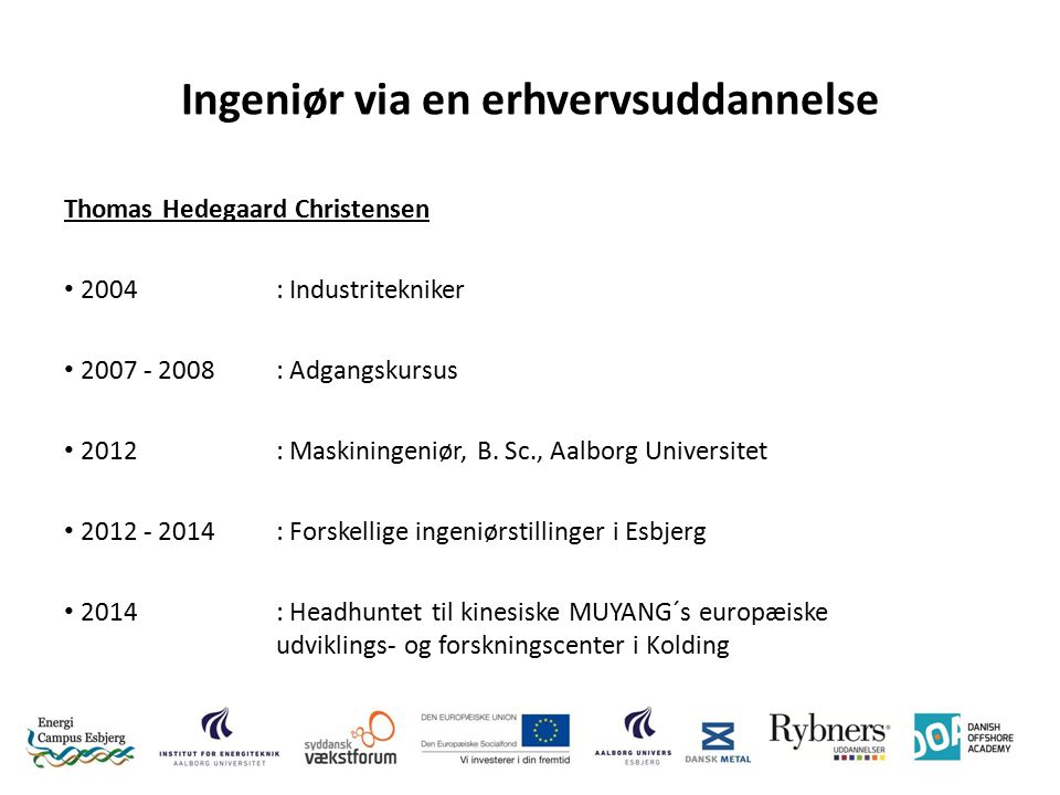 Ingeniør via en erhvervsuddannelse Thomas Hedegaard Christensen 2004: Industritekniker 2007 - 2008 : Adgangskursus 2012: Maskiningeniør, B.
