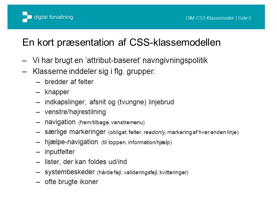 OIM CSS Klassemodel | Side 3 En kort præsentation af CSS-klassemodellen –Vi har brugt en 'attribut-baseret' navngivningspolitik –Klasserne inddeler sig i flg.