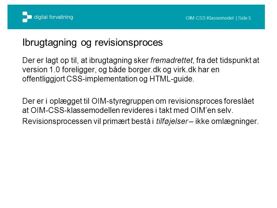 OIM CSS Klassemodel | Side 5 Ibrugtagning og revisionsproces Der er lagt op til, at ibrugtagning sker fremadrettet, fra det tidspunkt at version 1.0 foreligger, og både borger.dk og virk.dk har en offentliggjort CSS-implementation og HTML-guide.