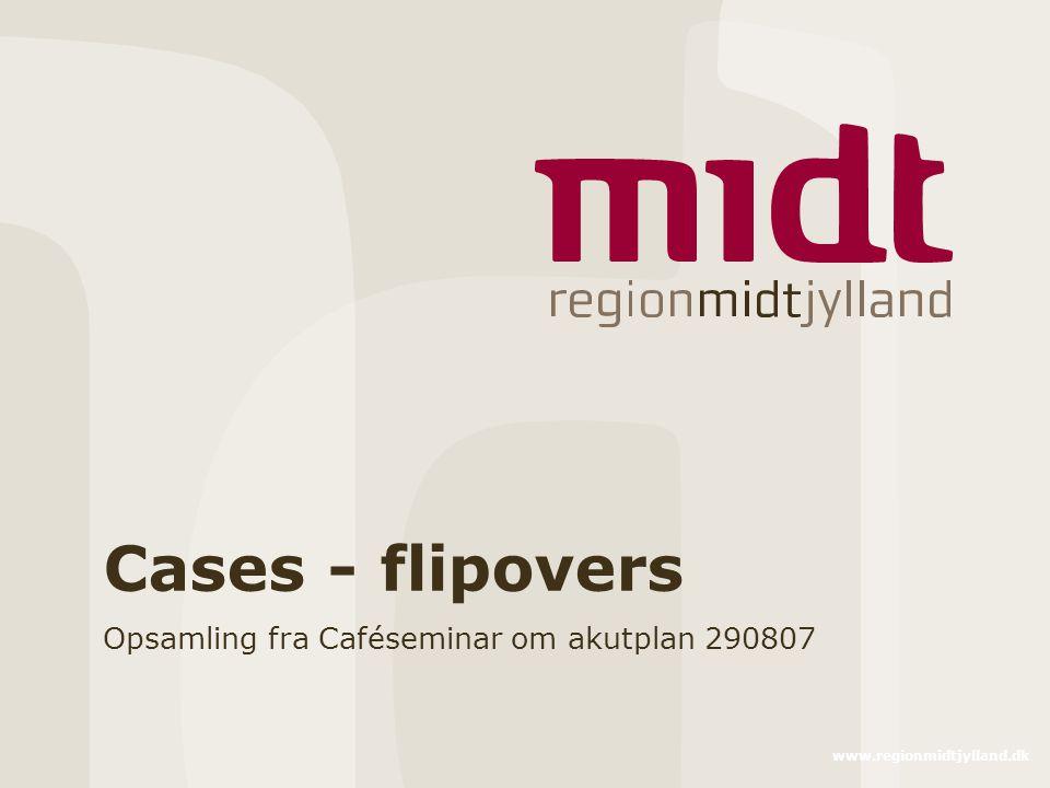 www.regionmidtjylland.dk Cases - flipovers Opsamling fra Caféseminar om akutplan 290807