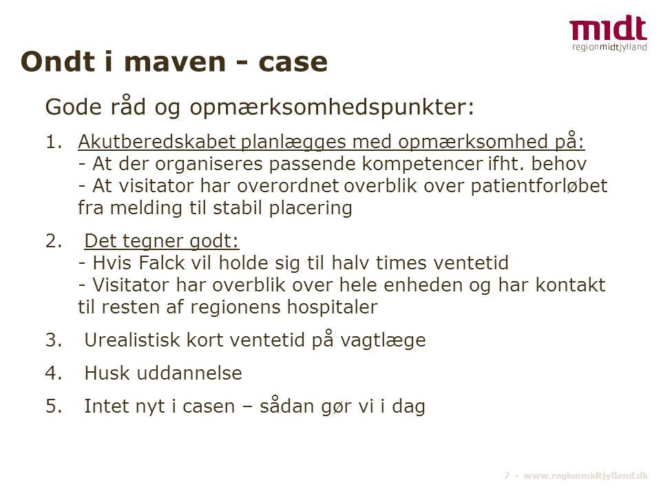 7 ▪ www.regionmidtjylland.dk Ondt i maven - case Gode råd og opmærksomhedspunkter: 1.Akutberedskabet planlægges med opmærksomhed på: - At der organiseres passende kompetencer ifht.